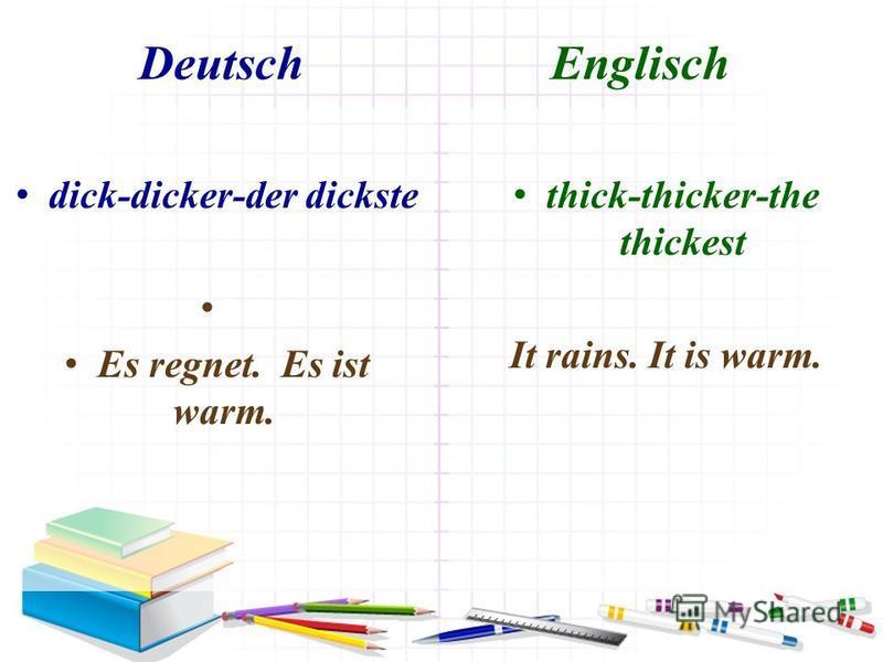 Deutsch Englisch dick-dicker-der dickste Es regnet. Es ist warm. thick-thicker-the thickest It rains. It is warm.