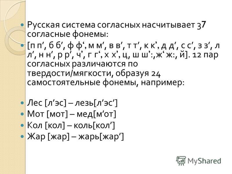Русская система согласных насчитывает 37 согласные фонемы : [ п п, б б, ф ф, м м, в в, т т, к к, д д, с с, з з, л л, н н, р р, ч, г г, х х, ц, ш ш:, ж ж :, й ]. 12 пар согласных различаются по твердости / мягкости, образуя 24 самостоятельные фонемы,