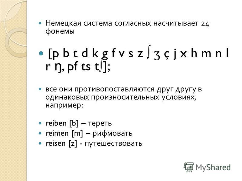 Немецкая система согласных насчитывает 24 фонемы [p b t d k g f v s z ʒ ç j x h m n l r ŋ, pf ts t]; все они противопоставляются друг другу в одинаковых произносительных условиях, например : reiben [b] – тереть reimen [m] – рифмовать reisen [z] - пут