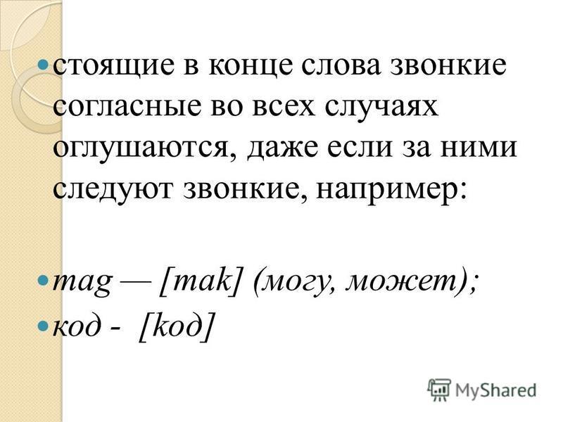 стоящие в конце слова звонкие согласные во всех случаях оглушаются, даже если за ними следуют звонкие, например: mag [mak] (могу, может); код - [koд]
