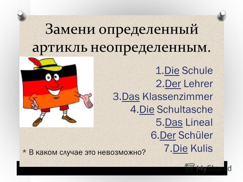 Замени определенный артикль неопределенным. 1. Die Schule 2. Der Lehrer 3. Das Klassenzimmer 4. Die Schultasche 5. Das Lineal 6. Der Schüler 7. Die Kulis * В каком случае это невозможно?