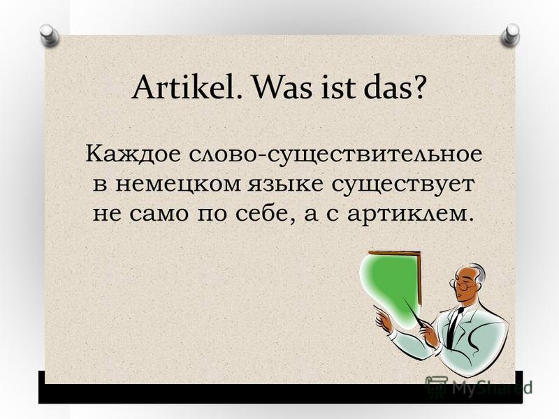 Artikel. Was ist das? Каждое слово-существительное в немецком языке существует не само по себе, а с артиклем.