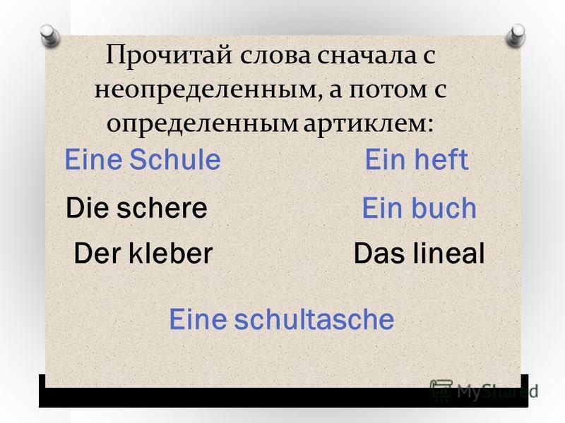 Прочитай слова сначала с неопределенным, а потом с определенным артиклем: Eine Schule Ein heft Ein buch Eine schultasche Der kleber Die schere Das lineal