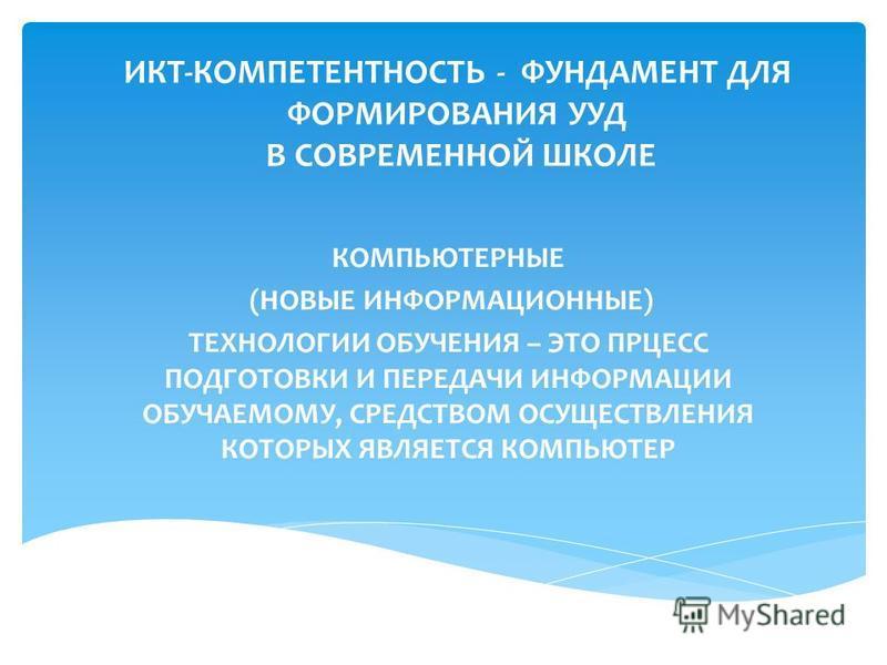 ИКТ-КОМПЕТЕНТНОСТЬ - ФУНДАМЕНТ ДЛЯ ФОРМИРОВАНИЯ УУД В СОВРЕМЕННОЙ ШКОЛЕ КОМПЬЮТЕРНЫЕ (НОВЫЕ ИНФОРМАЦИОННЫЕ) ТЕХНОЛОГИИ ОБУЧЕНИЯ – ЭТО ПРЦЕСС ПОДГОТОВКИ И ПЕРЕДАЧИ ИНФОРМАЦИИ ОБУЧАЕМОМУ, СРЕДСТВОМ ОСУЩЕСТВЛЕНИЯ КОТОРЫХ ЯВЛЯЕТСЯ КОМПЬЮТЕР