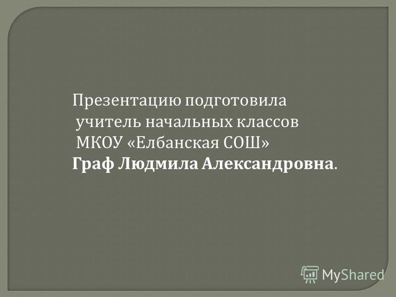 Презентацию подготовила учитель начальных классов МКОУ « Елбанская СОШ » Граф Людмила Александровна.