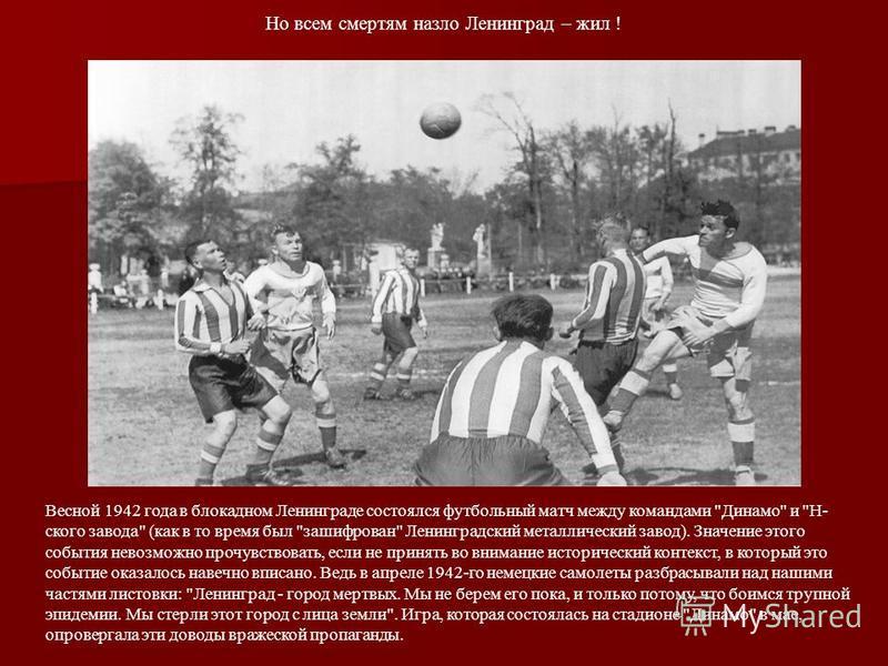 Но всем смертям назло Ленинград – жил ! Весной 1942 года в блокадном Ленинграде состоялся футбольный матч между командами