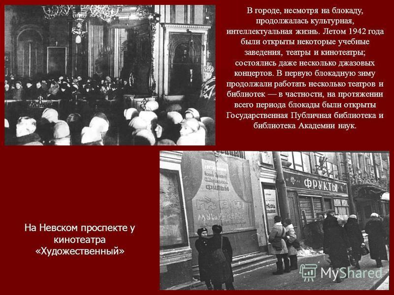 В городе, несмотря на блокаду, продолжалась культурная, интеллектуальная жизнь. Летом 1942 года были открыты некоторые учебные заведения, театры и кинотеатры; состоялись даже несколько джазовых концертов. В первую блокадную зиму продолжали работать н