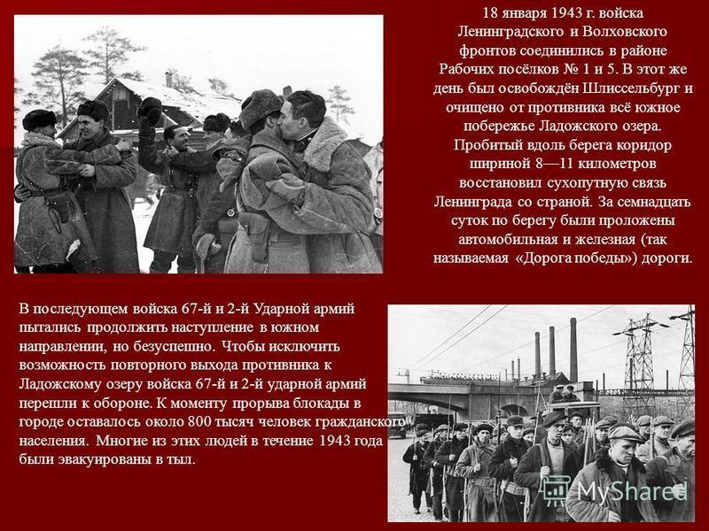 18 января 1943 г. войска Ленинградского и Волховского фронтов соединились в районе Рабочих посёлков 1 и 5. В этот же день был освобождён Шлиссельбург и очищено от противника всё южное побережье Ладожского озера. Пробитый вдоль берега коридор шириной