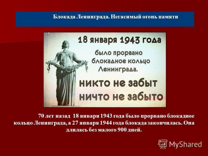 Блокада Ленинграда. Негасимый огонь памяти 70 лет назад 18 января 1943 года было прорвано блокадное кольцо Ленинграда, а 27 января 1944 года блокада закончилась. Она длилась без малого 900 дней.