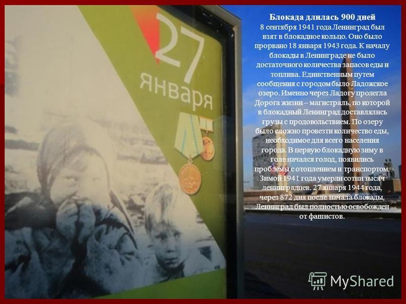 Блокада длилась 900 дней 8 сентября 1941 года Ленинград был взят в блокадное кольцо. Оно было прорвано 18 января 1943 года. К началу блокады в Ленинграде не было достаточного количества запасов еды и топлива. Единственным путем сообщения с городом бы