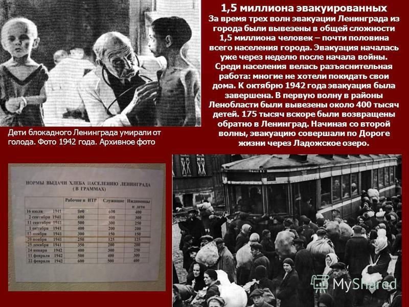 Дети блокадного Ленинграда умирали от голода. Фото 1942 года. Архивное фото 1,5 миллиона эвакуированных За время трех волн эвакуации Ленинграда из города были вывезены в общей сложности 1,5 миллиона человек – почти половина всего населения города. Эв