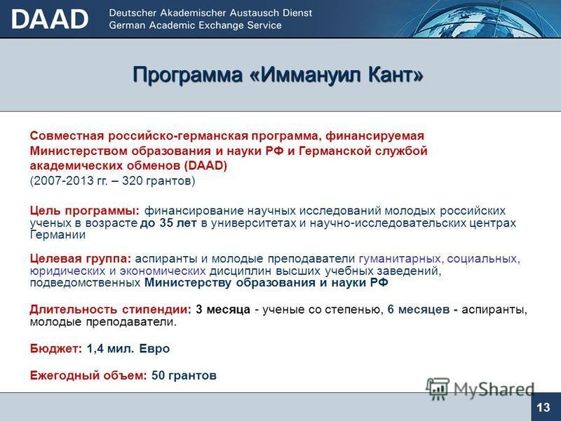 Программа «Михаил Ломоносов» 12 Первая совместная российско-германская программа, финансируемая Министерством образования и науки РФ и Германской службой академических обменов (DAAD) (2004-2013 гг. – 1075 грантов) Цель программы: научные исследования