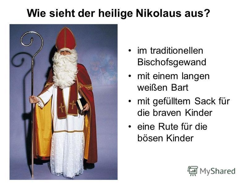 im traditionellen Bischofsgewand mit einem langen weißen Bart mit gefülltem Sack für die braven Kinder eine Rute für die bösen Kinder Wie sieht der heilige Nikolaus aus?