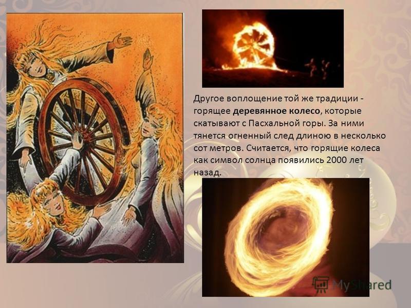 Другое воплощение той же традиции - горящее деревянное колесо, которые скатывают с Пасхальной горы. За ними тянется огненный след длиною в несколько сот метров. Считается, что горящие колеса как символ солнца появились 2000 лет назад.