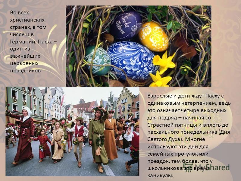 Во всех христианских странах, в том числе и в Германии, Пасха – один из важнейших церковных праздников Взрослые и дети ждут Пасху с одинаковым нетерпением, ведь это означает четыре выходных дня подряд – начиная со Страстной пятницы и вплоть до пасхал