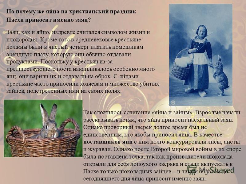 Но почему же яйца на христианский праздник Пасхи приносит именно заяц? Заяц, как и яйцо, издревле считался символом жизни и плодородия. Кроме того в средневековье крестьяне должны были в чистый четверг платить помещикам арендную плату, которую они об