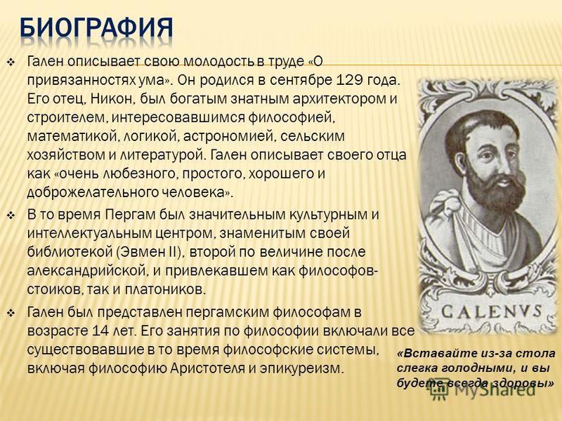 Гален описывает свою молодость в труде «О привязанностях ума». Он родился в сентябре 129 года. Его отец, Никон, был богатым знатным архитектором и строителем, интересовавшимся философией, математикой, логикой, астрономией, сельским хозяйством и литер