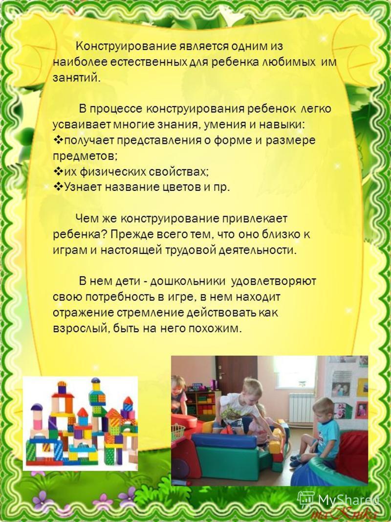 Конструирование является одним из наиболее естественных для ребенка любимых им занятий. В процессе конструирования ребенок легко усваивает многие знания, умения и навыки: получает представления о форме и размере предметов; их физических свойствах; Уз
