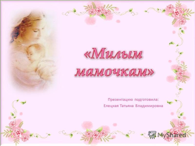 Презентацию подготовила: Елецкая Татьяна Владимировна