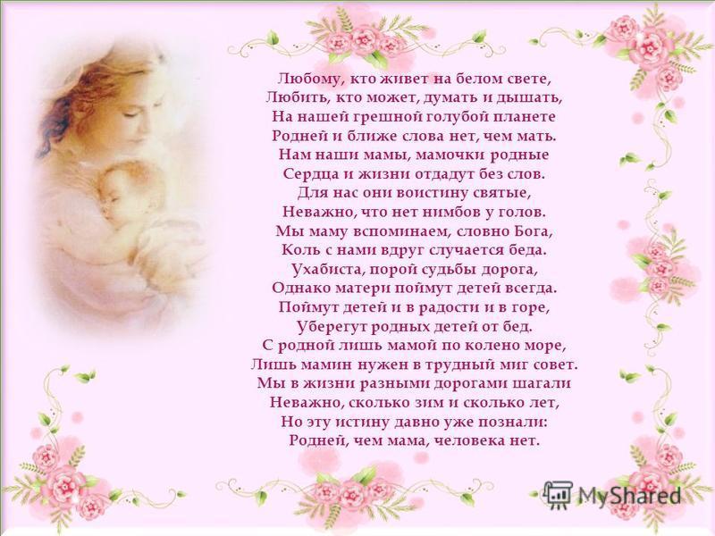 Любому, кто живет на белом свете, Любить, кто может, думать и дышать, На нашей грешной голубой планете Родней и ближе слова нет, чем мать. Нам наши мамы, мамочки родные Сердца и жизни отдадут без слов. Для нас они воистину святые, Неважно, что нет ни