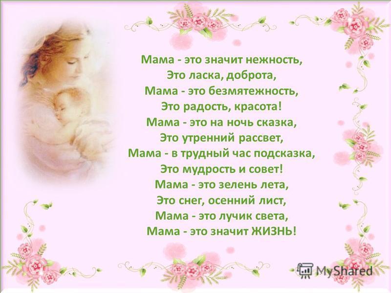 Мама - это значит нежность, Это ласка, доброта, Мама - это безмятежность, Это радость, красота! Мама - это на ночь сказка, Это утренний рассвет, Мама - в трудный час подсказка, Это мудрость и совет! Мама - это зелень лета, Это снег, осенний лист, Мам