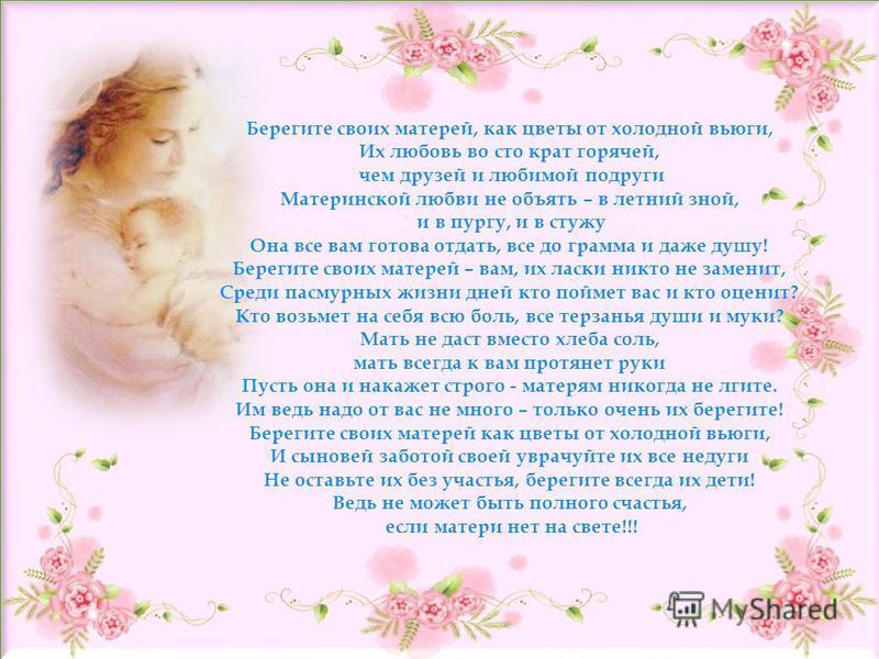 Берегите своих матерей, как цветы от холодной вьюги, Их любовь во сто крат горячей, чем друзей и любимой подруги Материнской любви не объять – в летний зной, и в пургу, и в стужу Она все вам готова отдать, все до грамма и даже душу! Берегите своих ма
