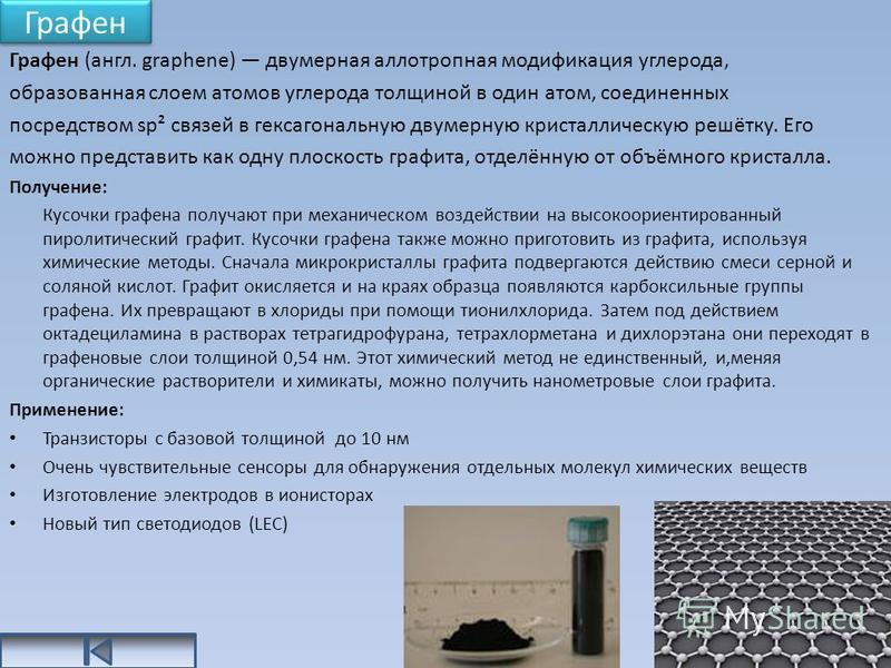Графен Графен (англ. graphene) двумерная аллотропная модификация углерода, образованная слоем атомов углерода толщиной в один атом, соединенных посредством sp² связей в гексагональную двумерную кристаллическую решётку. Его можно представить как одну
