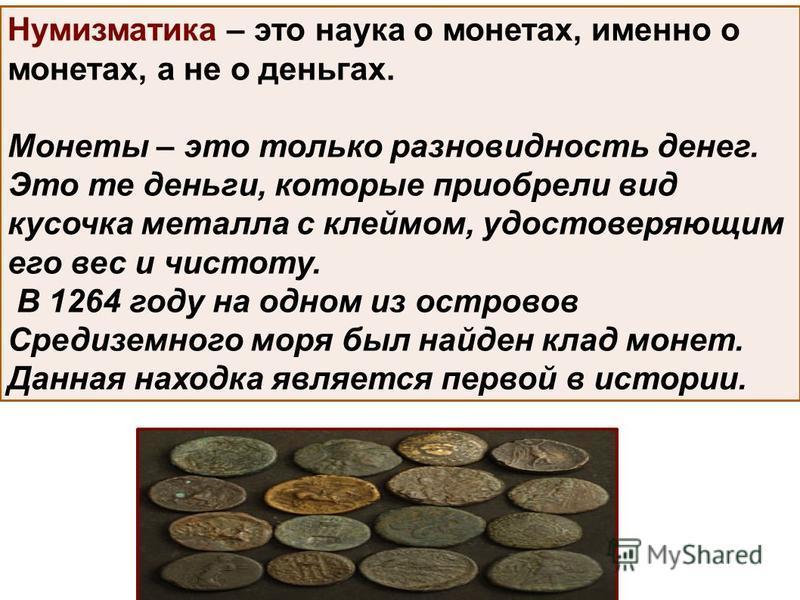 Нумизматика – это наука о монетах, именно о монетах, а не о деньгах. Монеты – это только разновидность денег. Это те деньги, которые приобрели вид кусочка металла с клеймом, удостоверяющим его вес и чистоту. В 1264 году на одном из островов Средиземн