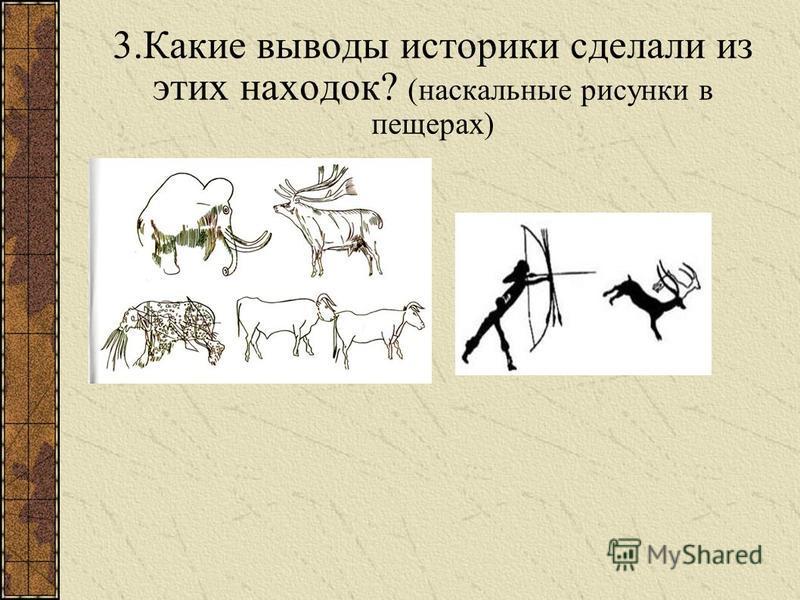 3. Какие выводы историки сделали из этих находок? (наскальные рисунки в пещерах)
