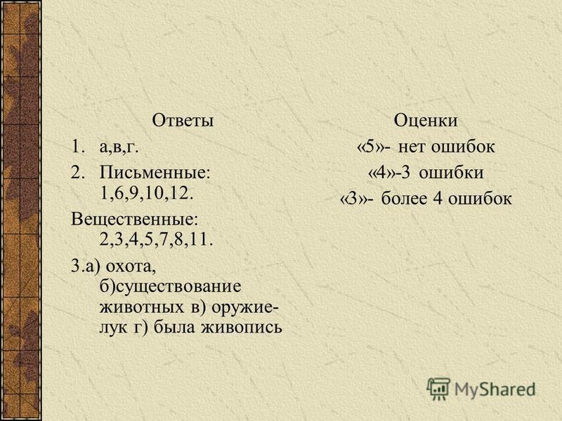 Ответы 1.а,в,г. 2.Письменные: 1,6,9,10,12. Вещественные: 2,3,4,5,7,8,11. 3.а) охота, б)существование животных в) оружие- лук г) была живопись Оценки «5»- нет ошибок «4»-3 ошибки «3»- более 4 ошибок