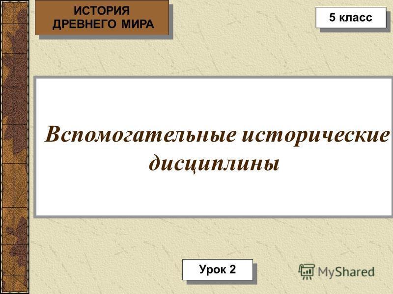 Вспомогательные исторические дисциплины ИСТОРИЯ ДРЕВНЕГО МИРА ИСТОРИЯ ДРЕВНЕГО МИРА 5 класс Урок 2
