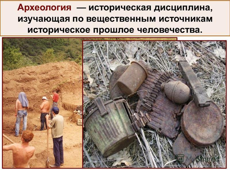 Археология историческая дисциплина, изучающая по вещественным источникам историческое прошлое человечества.