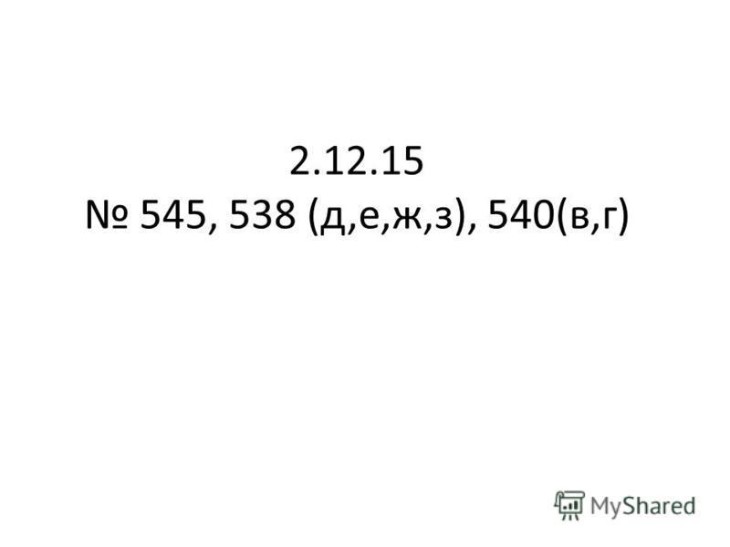 2.12.15 545, 538 (д,е,ж,з), 540(в,г)