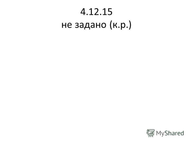 4.12.15 не задано (к.р.)