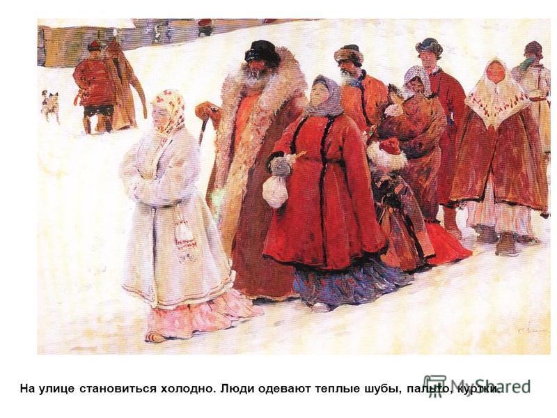 На улице становиться холодно. Люди одевают теплые шубы, пальто, куртки.
