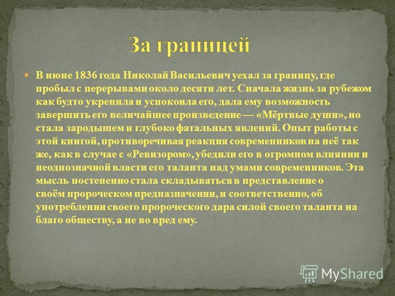 В июне 1836 года Николай Васильевич уехал за границу, где пробыл с перерывами около десяти лет. Сначала жизнь за рубежом как будто укрепила и успокоила его, дала ему возможность завершить его величайшее произведение «Мёртвые души», но стала зародышем