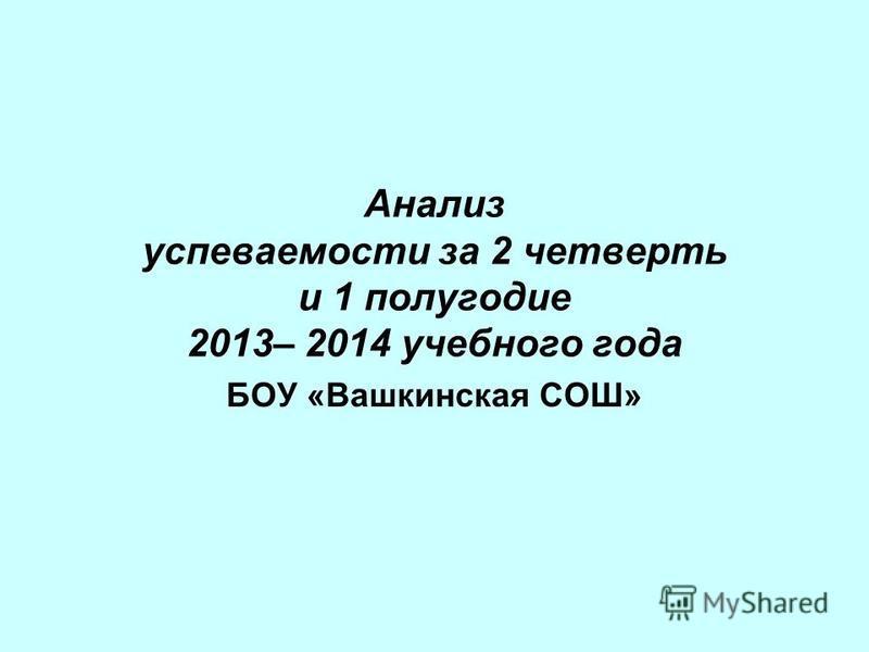 Анализ успеваемости за 2 четверть и 1 полугодие 2013– 2014 учебного года БОУ «Вашкинская СОШ»