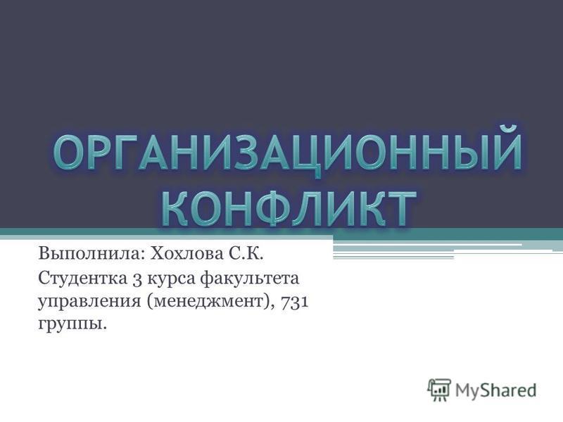 Выполнила: Хохлова С.К. Студентка 3 курса факультета управления (менеджмент), 731 группы.
