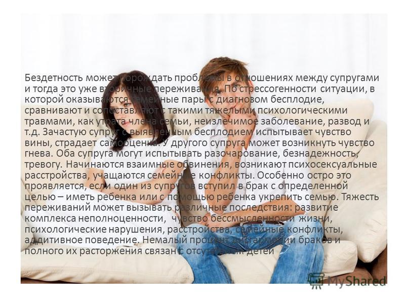 Бездетность может порождать проблемы в отношениях между супругами и тогда это уже вторичные переживания. По стрессогенности ситуации, в которой оказываются семейные пары с диагнозом бесплодие, сравнивают и сопоставляют с такими тяжелыми психологическ