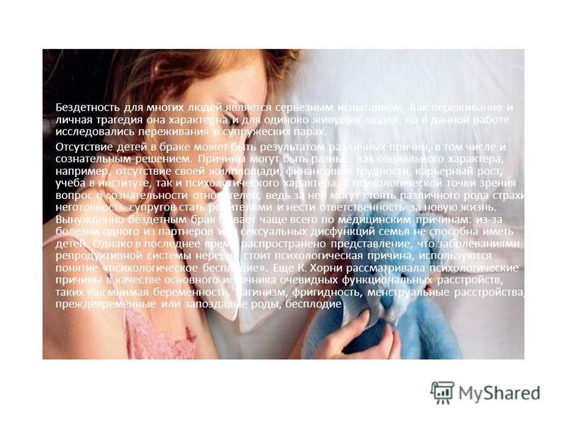Бездетность для многих людей является серьезным испытанием. Как переживание и личная трагедия она характерна и для одиноко живущих людей, но в данной работе исследовались переживания в супружеских парах. Отсутствие детей в браке может быть результато