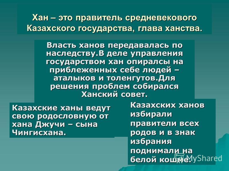 Хан – это правитель средневекового Казахского государства, глава ханства. Власть ханов передавалась по наследству.В деле управления государством хан опирался на приближенных себе людей – аталыков и толенгутов.Для решения проблем собирался Ханский сов
