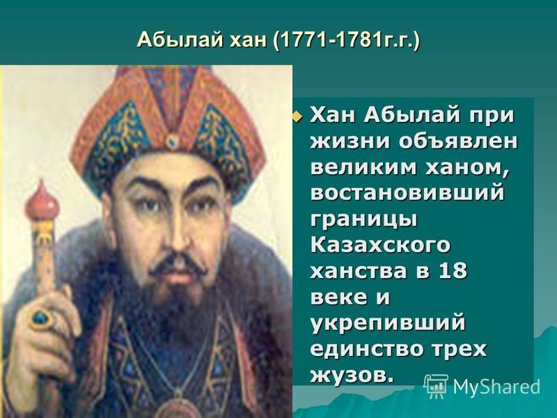 Абылай хан (1771-1781 г.г.) Хан Абылай при жизни объявлен великим ханом, восстановивший границы Казахского ханства в 18 веке и укрепивший единство трех жузов. Хан Абылай при жизни объявлен великим ханом, восстановивший границы Казахского ханства в 18