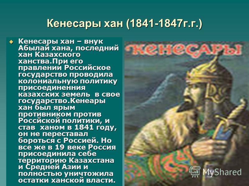 Кенесары хан (1841-1847 г.г.) Кенесары хан – внук Абылай хана, последний хан Казахского ханства.При его правлении Российское государство проводила колониальную политику присоединения казахских земель в свое государство.Кенеары хан был ярым противнико