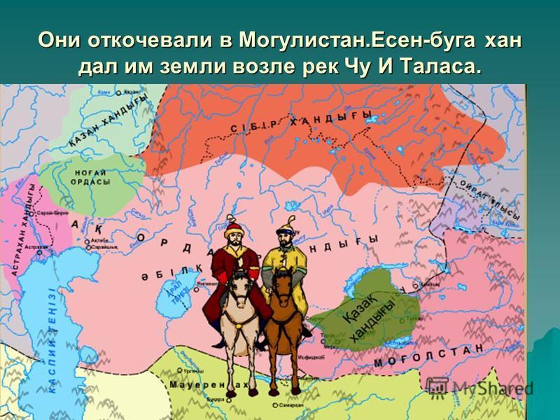 Они откочевали в Могулистан.Есен-буга хан дал им земли возле рек Чу И Таласа.