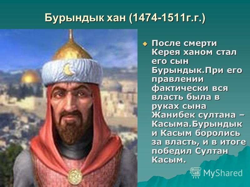 Бурындык хан (1474-1511 г.г.) После смерти Керея ханом стал его сын Бурындык.При его правлении фактически вся власть была в руках сына Жанибек султана – Касыма.Бурындык и Касым боролись за власть, и в итоге победил Султан Касым. После смерти Керея ха