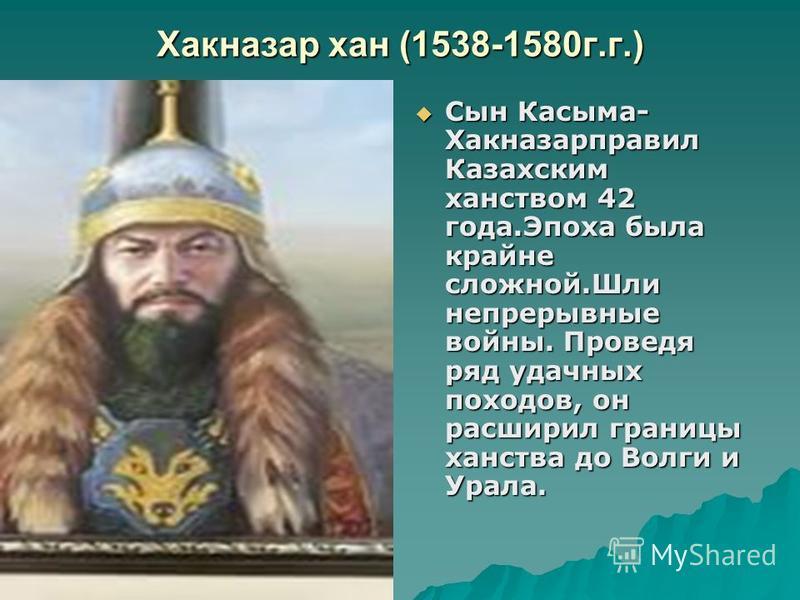 Хакназар хан (1538-1580 г.г.) Сын Касыма- Хакназарправил Казахским ханством 42 года.Эпоха была крайне сложной.Шли непрерывные войны. Проведя ряд удачных походов, он расширил границы ханства до Волги и Урала. Сын Касыма- Хакназарправил Казахским ханст