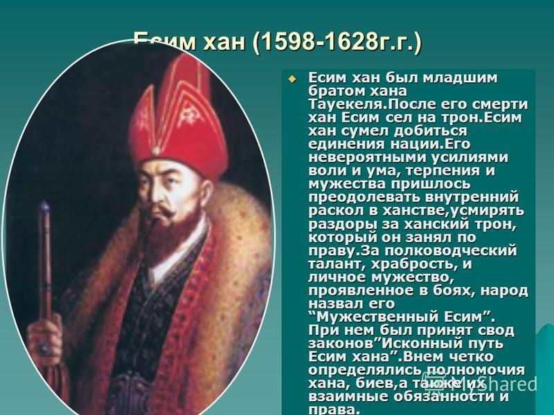 Есим хан (1598-1628 г.г.) Есим хан был младшим братом хана Тауекеля.После его смерти хан Есим сел на трон.Есим хан сумел добиться единения нации.Его невероятными усилиями воли и ума, терпения и мужества пришлось преодолевать внутренний раскол в ханст
