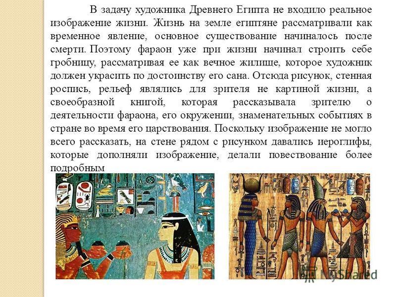 В задачу художника Древнего Египта не входило реальное изображение жизни. Жизнь на земле египтяне рассматривали как временное явление, основное существование начиналось после смерти. Поэтому фараон уже при жизни начинал строить себе гробницу, рассмат