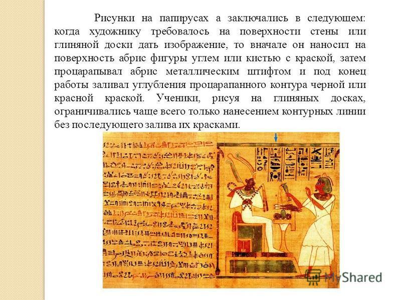 Рисунки на папирусах а заключались в следующем: когда художнику требовалось на поверхности стены или глиняной доски дать изображение, то вначале он наносил на поверхность абрис фигуры углем или кистью с краской, затем процарапывал абрис металлическим