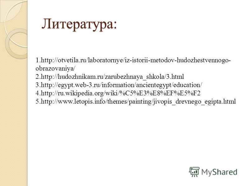 Литература: 1.http://otvetila.ru/laboratornye/iz-istorii-metodov-hudozhestvennogo- obrazovaniya/ 2.http://hudozhnikam.ru/zarubezhnaya_shkola/3. html 3.http://egypt.web-3.ru/information/ancientegypt/education/ 4.http://ru.wikipedia.org/wiki/%C5%E3%E8%